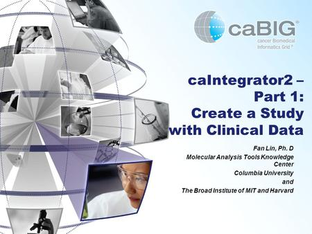 CaIntegrator2 – Part 1: Create a Study with Clinical Data Fan Lin, Ph. D Molecular Analysis Tools Knowledge Center Columbia University and The Broad Institute.