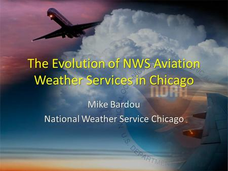 The Evolution of NWS Aviation Weather Services in Chicago Mike Bardou National Weather Service Chicago.