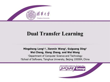 Dual Transfer Learning Mingsheng Long 1,2, Jianmin Wang 2, Guiguang Ding 2 Wei Cheng, Xiang Zhang, and Wei Wang 1 Department of Computer Science and Technology.