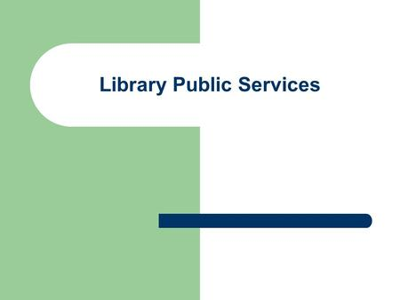 Library Public Services. Types of Public Services Reference Age specific Outreach to community Programs and workshops Exhibits, Displays Website and online.