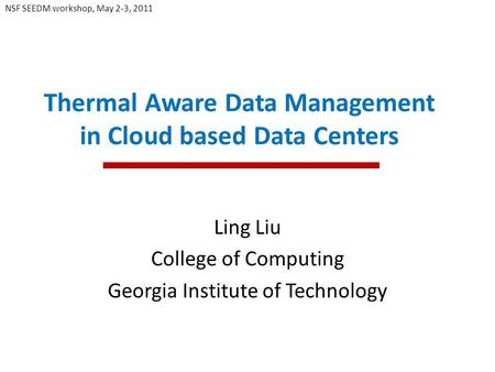 Thermal Aware Data Management in Cloud based Data Centers Ling Liu College of Computing Georgia Institute of Technology NSF SEEDM workshop, May 2-3, 2011.