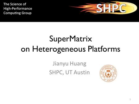 SuperMatrix on Heterogeneous Platforms Jianyu Huang SHPC, UT Austin 1.