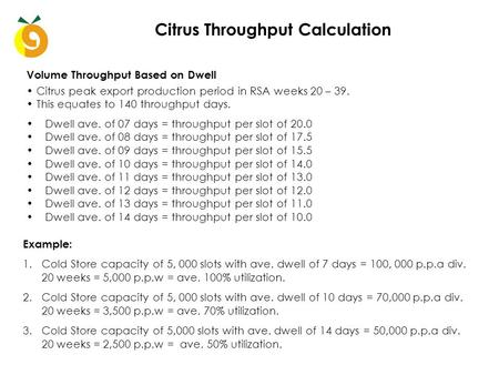 Citrus Throughput Calculation Dwell ave. of 07 days = throughput per slot of 20.0 Dwell ave. of 08 days = throughput per slot of 17.5 Dwell ave. of 09.