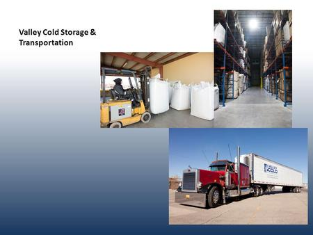 Valley Cold Storage & Transportation. Mission Statement Valley Cold Storage & Transportation opened with a vision to provide state of the art refrigeration.