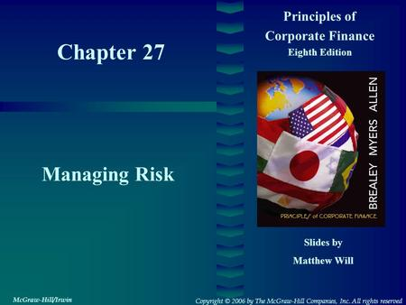 Chapter 27 Principles of Corporate Finance Eighth Edition Managing Risk Slides by Matthew Will Copyright © 2006 by The McGraw-Hill Companies, Inc. All.