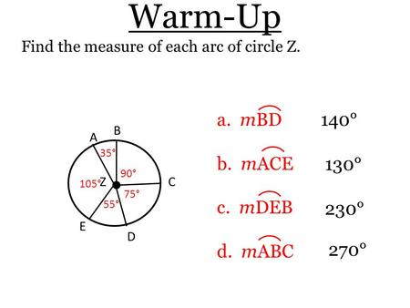 Warm-Up Find the measure of each arc of circle Z. a. mBD b. mACE c. mDEB d. mABC 140° 230° 130° Z D 55° B A 105° 90° 75° 35° C E 270°