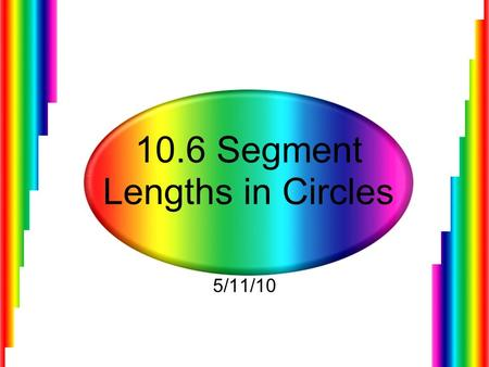 10.6 Segment Lengths in Circles 5/11/10. Finding the Lengths of Chords When two chords intersect in the interior of a circle, each chord is divided into.