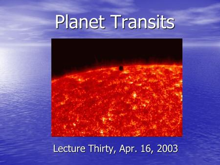 Planet Transits Lecture Thirty, Apr. 16, 2003. Projects due April 25 Background papers have been graded (out of 15 points). Background papers have been.