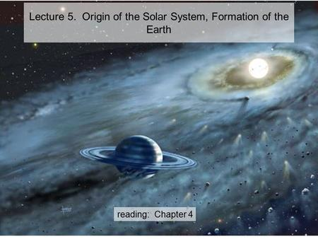 Reading: Chapter 4 Lecture 5. Origin of the Solar System, Formation of the Earth.