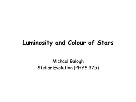 Luminosity and Colour of Stars Michael Balogh Stellar Evolution (PHYS 375)