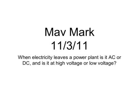 Mav Mark 11/3/11 When electricity leaves a power plant is it AC or DC, and is it at high voltage or low voltage?