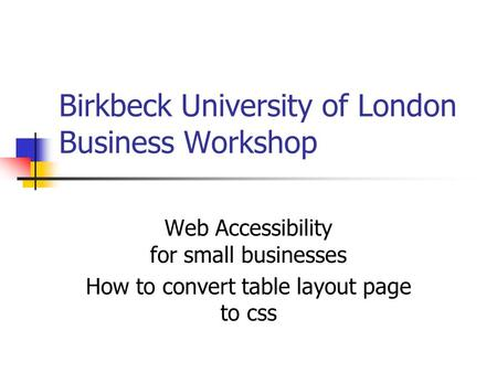 Birkbeck University of London Business Workshop Web Accessibility for small businesses How to convert table layout page to css.