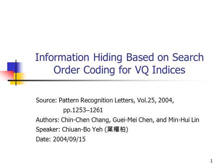 1 Information Hiding Based on Search Order Coding for VQ Indices Source: Pattern Recognition Letters, Vol.25, 2004, pp.1253 – 1261 Authors: Chin-Chen Chang,