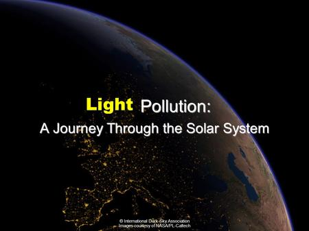 Pollution: A Journey Through the Solar System Light Pollution: A Journey Through the Solar System Light © International Dark-Sky Association Images courtesy.