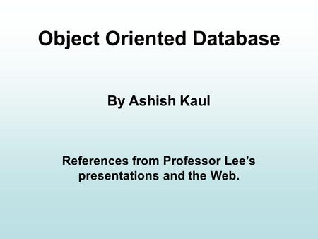 Object Oriented Database By Ashish Kaul References from Professor Lee's presentations and the Web.