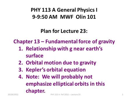 10/26/2012PHY 113 A Fall 2012 -- Lecture 231 PHY 113 A General Physics I 9-9:50 AM MWF Olin 101 Plan for Lecture 23: Chapter 13 – Fundamental force of.