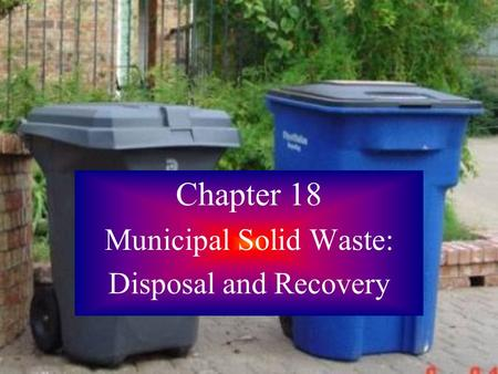 Chapter 18 Municipal Solid Waste: Disposal and Recovery.