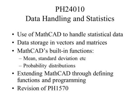PH24010 Data Handling and Statistics Use of MathCAD to handle statistical data Data storage in vectors and matrices MathCAD's built-in functions: –Mean,