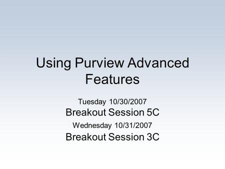 Using Purview Advanced Features Tuesday 10/30/2007 Breakout Session 5C Wednesday 10/31/2007 Breakout Session 3C.