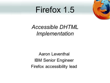 Accessible DHTML Implementation Aaron Leventhal IBM Senior Engineer Firefox accessibility lead Firefox 1.5.
