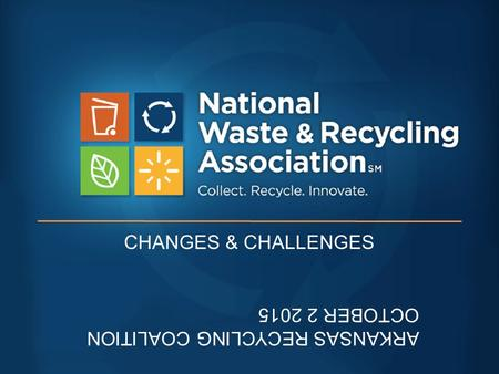 CHANGES & CHALLENGES ARKANSAS RECYCLING COALITION OCTOBER 2 2015.
