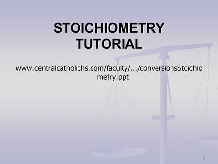 1 STOICHIOMETRY TUTORIAL www.centralcatholichs.com/faculty/.../conversionsStoichio metry.ppt.