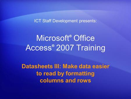 Microsoft ® Office Access ® 2007 Training Datasheets III: Make data easier to read by formatting columns and rows ICT Staff Development presents: