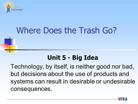 Where Does the Trash Go? Unit 5 - Big Idea Technology, by itself, is neither good nor bad, but decisions about the use of products and systems can result.