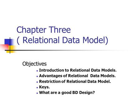 Chapter Three ( Relational Data Model) Objectives Introduction to Relational Data Models. Advantages of Relational Data Models. Restriction of Relational.