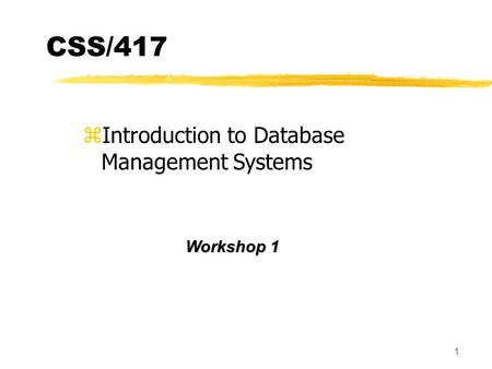 1 CSS/417 z zIntroduction to Database Management Systems Workshop 1.