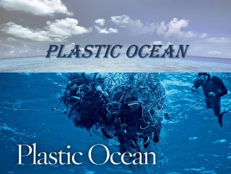 PLASTIC OCEAN. Facts The facts are that we are changing our environment as we subject our planet to a tidal wave of plastic waste. We have produced more.