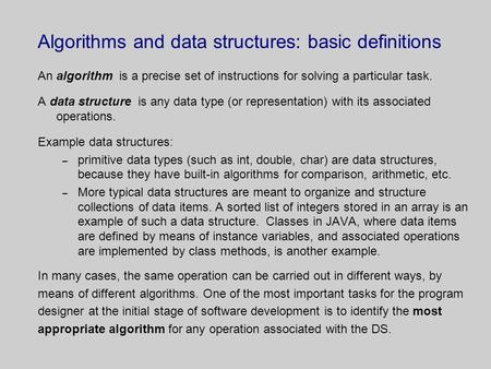 Algorithms and data structures: basic definitions An algorithm is a precise set of instructions for solving a particular task. A data structure is any.