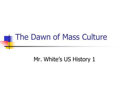 The Dawn of Mass Culture Mr. White's US History 1.