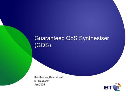 Guaranteed QoS Synthesiser (GQS) Bob Briscoe, Peter Hovell BT Research Jan 2005.