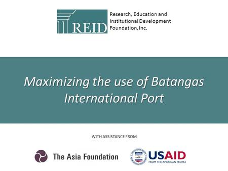 Research, Education and Institutional Development Foundation, Inc. WITH ASSISTANCE FROM Maximizing the use of Batangas International Port.
