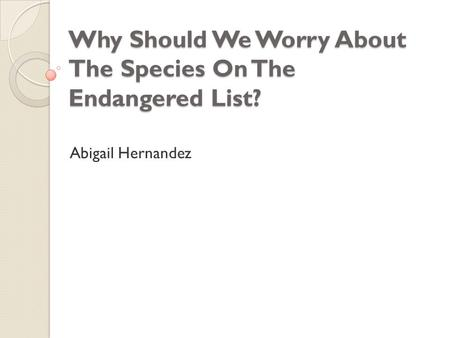 Why Should We Worry About The Species On The Endangered List? Abigail Hernandez.