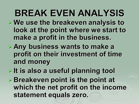 BREAK EVEN ANALYSIS  We use the breakeven analysis to look at the point where we start to make a profit in the business.  Any business wants to make.