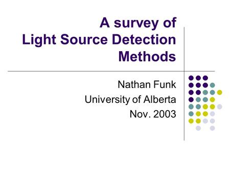 A survey of Light Source Detection Methods Nathan Funk University of Alberta Nov. 2003.