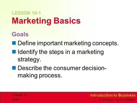 Introduction to Business © Thomson South-Western Chapter 10 Slide 1 LESSON 10-1 LESSON 10-1 Marketing Basics Goals Define important marketing concepts.