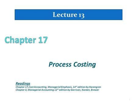 Process Costing Lecture 13 1 Readings Chapter 17,Cost Accounting, Managerial Emphasis, 14 th edition by Horengren Chapter 4, Managerial Accounting 12 th.