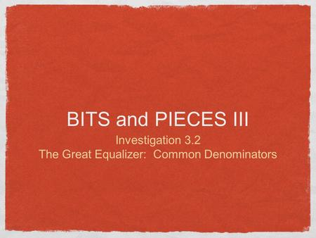 BITS and PIECES III Investigation 3.2 The Great Equalizer: Common Denominators.