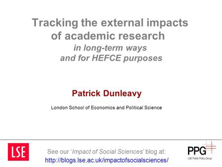 Tracking the external impacts of academic research in long-term ways and for HEFCE purposes Patrick Dunleavy London School of Economics and Political Science.