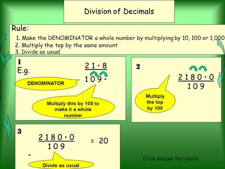 3 2 1 8 0 0 1 0 9 E.g. 2 1 8 1 09 Division of Decimals Rule: 1. Make the DENOMINATOR a whole number by multiplying by 10, 100 or 1,000. 2. Multiply the.