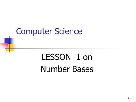 1 Computer Science LESSON 1 on Number Bases. 2 Objective In this lesson you'll learn about different Number Bases, specifically about those used by the.