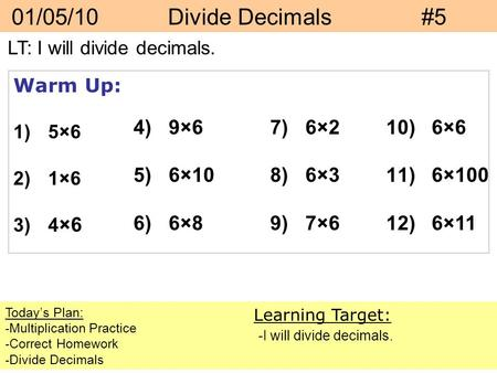 01/05/10 Divide Decimals#5 Today's Plan: -Multiplication Practice -Correct Homework -Divide Decimals Learning Target: -I will divide decimals. Warm Up: