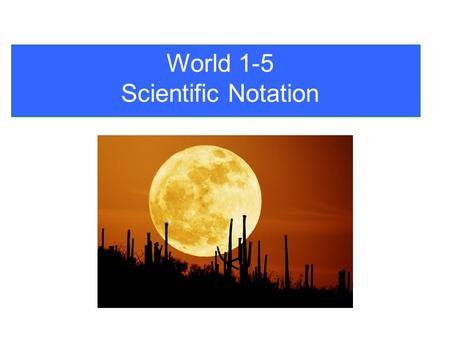 World 1-5 Scientific Notation. When numbers get really ______ or For this reason we use Scientific Notation. really ______ it is inconvenient to write.