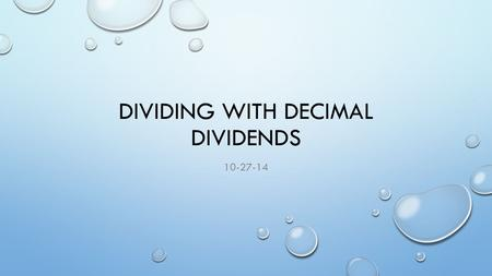 DIVIDING WITH DECIMAL DIVIDENDS 10-27-14. GOAL I CAN DIVIDE DECIMAL DIVIDENDS BY TWO-DIGIT DIVISORS, ESTIMATING QUOTIENTS, REASONING ABOUT THE PLACEMENT.