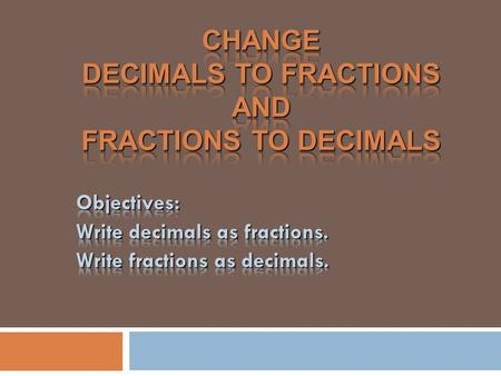Decimal to Fraction  To change a decimal to a fraction, take the place value and reduce!  0.5 means 5 tenths, so 5/10.  Now reduce 5/10 = ½  0.5 =