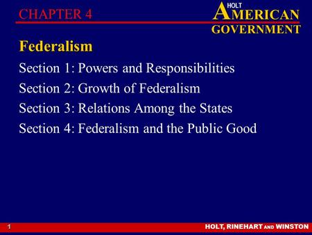 HOLT, RINEHART AND WINSTON A MERICAN GOVERNMENT HOLT 1 Federalism Section 1: Powers and Responsibilities Section 2: Growth of Federalism Section 3: Relations.