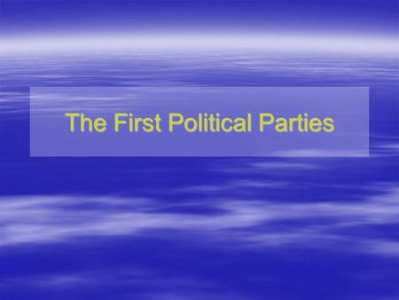 The First Political Parties. 1. How and why did the first political parties begin? begin? 2. What was the difference between the two parties? Essential.